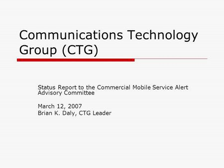 Communications Technology Group (CTG) Status Report to the Commercial Mobile Service Alert Advisory Committee March 12, 2007 Brian K. Daly, CTG Leader.
