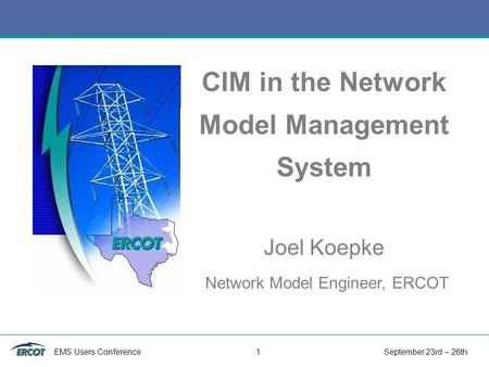 EMS Users Conference 1 September 23rd – 26th CIM in the Network Model Management System Joel Koepke Network Model Engineer, ERCOT.
