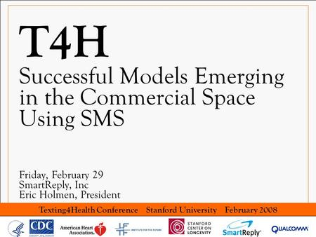 Texting4Health Conference Stanford University February 2008 T4H Successful Models Emerging in the Commercial Space Using SMS Friday, February 29 SmartReply,