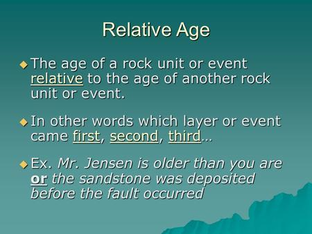 Relative Age  The age of a rock unit or event relative to the age of another rock unit or event.  In other words which layer or event came first, second,