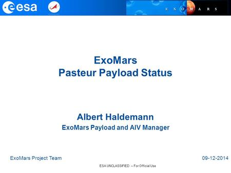 ESA UNCLASSIFIED – For Official Use ExoMars Pasteur Payload Status ExoMars Project Team09-12-2014 Albert Haldemann ExoMars Payload and AIV Manager.