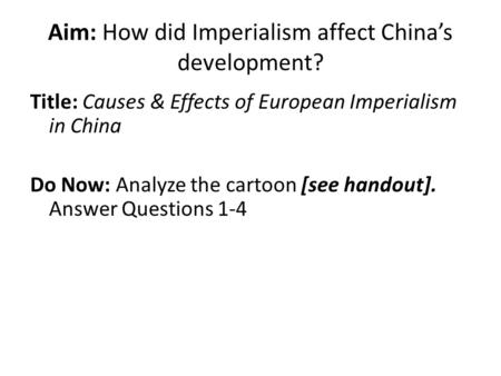 Aim: How did Imperialism affect China's development? Title: Causes & Effects of European Imperialism in China Do Now: Analyze the cartoon [see handout].