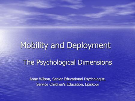 Mobility and Deployment The Psychological Dimensions Anne Wilson, Senior Educational Psychologist, Service Children's Education, Episkopi.