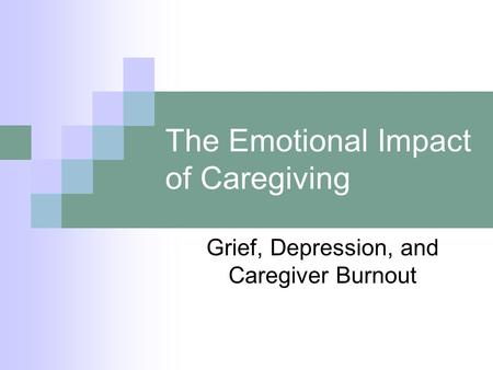 The Emotional Impact of Caregiving Grief, Depression, and Caregiver Burnout.