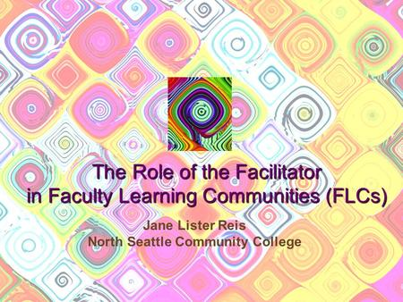 The Role of the Facilitator in Faculty Learning Communities (FLCs) Jane Lister Reis North Seattle Community College.