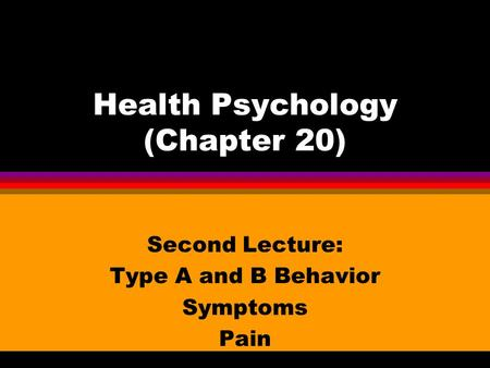 Health Psychology (Chapter 20) Second Lecture: Type A and B Behavior Symptoms Pain.