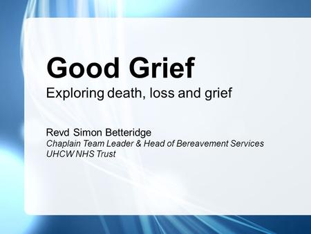 Good Grief Exploring death, loss and grief Revd Simon Betteridge Chaplain Team Leader & Head of Bereavement Services UHCW NHS Trust.