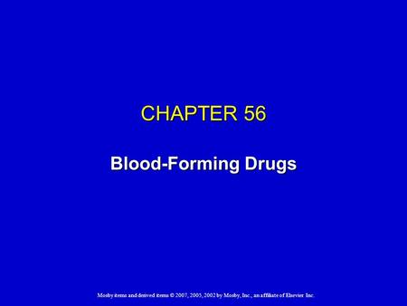 Mosby items and derived items © 2007, 2005, 2002 by Mosby, Inc., an affiliate of Elsevier Inc. CHAPTER 56 Blood-Forming Drugs.