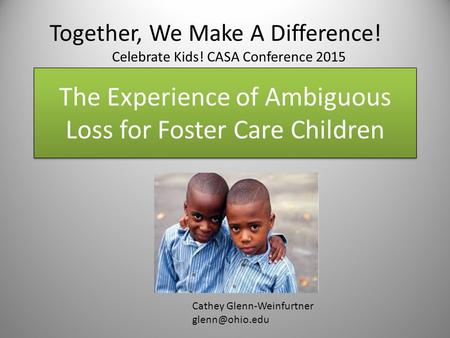 The Experience of Ambiguous Loss for Foster Care Children Cathey Glenn-Weinfurtner Together, We Make A Difference! Celebrate Kids! CASA.