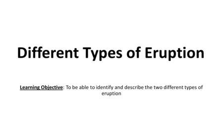 Different Types of Eruption Learning Objective: To be able to identify and describe the two different types of eruption.