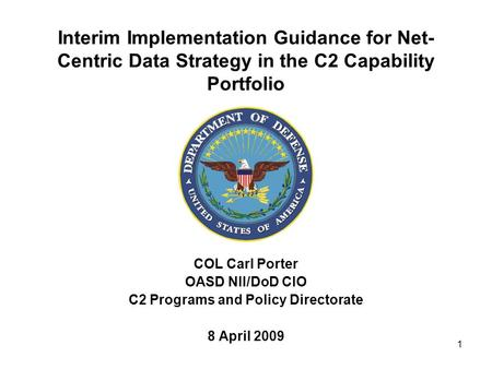 1 Interim Implementation Guidance for Net- Centric Data Strategy in the C2 Capability Portfolio COL Carl Porter OASD NII/DoD CIO C2 Programs and Policy.