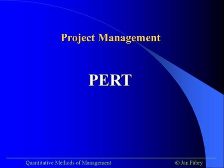 ___________________________________________________________________________ Quantitative Methods of Management  Jan Fábry PERT Project Management.