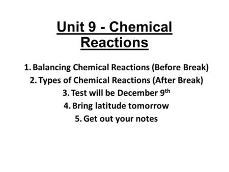 Unit 9 - Chemical Reactions 1.Balancing Chemical Reactions (Before Break) 2.Types of Chemical Reactions (After Break) 3.Test will be December 9 th 4.Bring.