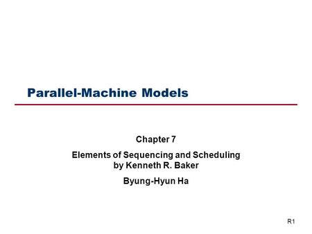 Parallel-Machine Models Chapter 7 Elements of Sequencing and Scheduling by Kenneth R. Baker Byung-Hyun Ha R1.