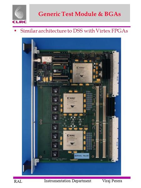 RAL Instrumentation DepartmentViraj Perera Generic Test Module & BGAs Similar architecture to DSS with Virtex FPGAs.