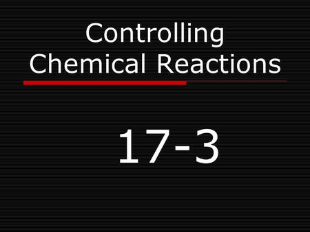 Controlling Chemical Reactions 17-3. Learning Objectives  Describe the relationship of energy to chemical reactions.  List factors that control the.