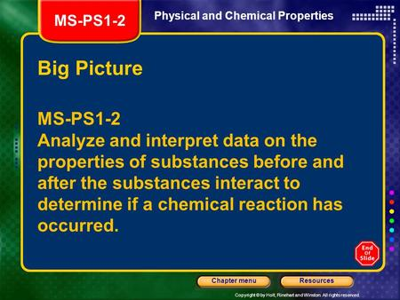 Copyright © by Holt, Rinehart and Winston. All rights reserved. ResourcesChapter menu Physical and Chemical Properties Big Picture MS-PS1-2 Analyze and.