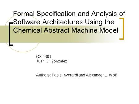 Formal Specification and Analysis of Software Architectures Using the Chemical Abstract Machine Model CS 5381 Juan C. González Authors: Paola Inverardi.