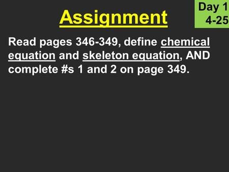 Read pages 346-349, define chemical equation and skeleton equation, AND complete #s 1 and 2 on page 349. Assignment Day 1 4-25.