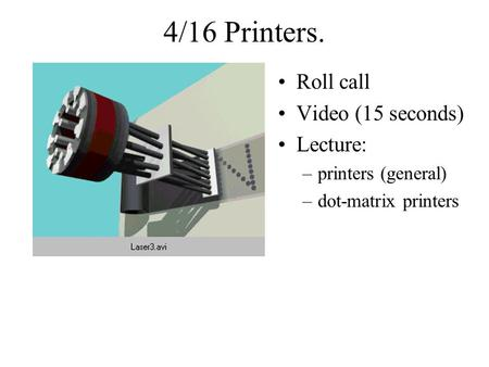 4/16 Printers. Roll call Video (15 seconds) Lecture: –printers (general) –dot-matrix printers.