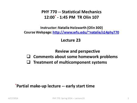 4/17/2014PHY 770 Spring 2014 -- Lecture 231 PHY 770 -- Statistical Mechanics 12:00 * - 1:45 PM TR Olin 107 Instructor: Natalie Holzwarth (Olin 300) Course.