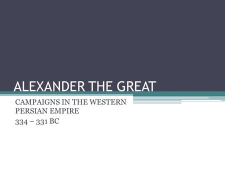 ALEXANDER THE GREAT CAMPAIGNS IN THE WESTERN PERSIAN EMPIRE 334 – 331 BC.