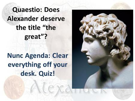 "Quaestio: Does Alexander deserve the title ""the great""? Nunc Agenda: Clear everything off your desk. Quiz!"