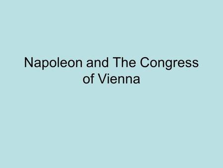 Napoleon and The Congress of Vienna. Popularity rises after victories over the Austrians Conflict with Britain 1799 Coup d'etat The Consulate Napoleon.