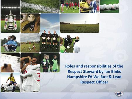 Roles and responsibilities of the Respect Steward by Ian Binks Hampshire FA Welfare & Lead Respect Officer.