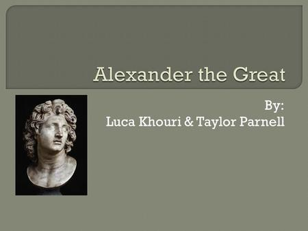 "By: Luca Khouri & Taylor Parnell.  Alexander, also known as ""Alexander the Great"" was king of Macedon, and the son of Phillip II."
