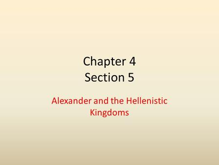 Chapter 4 Section 5 Alexander and the Hellenistic Kingdoms.