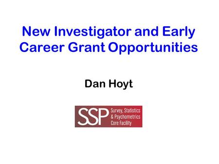 New Investigator and Early Career Grant Opportunities Dan Hoyt.