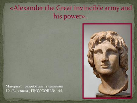 «Alexander the Great invincible army and his power». Материал разработан учениками 10 «Б» класса, ГБОУ СОШ № 145.