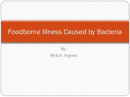 By: Myla A. Argente Foodborne Illness Caused by Bacteria.
