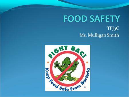 TFJ3C Ms. Mulligan Smith. What is FOOD SAFETY? Preventing foodborne illnesses aka FOOD POISONING.