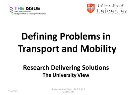 Defining Problems in Transport and Mobility Research Delivering Solutions The University View 11/02/2014 Professor Alan Wells. THE ISSUE Conference.