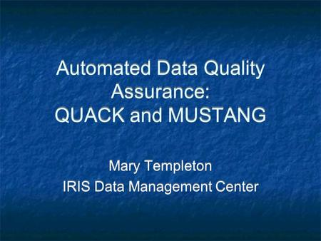 Automated Data Quality Assurance: QUACK and MUSTANG Mary Templeton IRIS Data Management Center Mary Templeton IRIS Data Management Center.