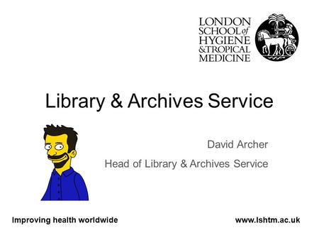Library & Archives Service David Archer Head of Library & Archives Service Improving health worldwidewww.lshtm.ac.uk.
