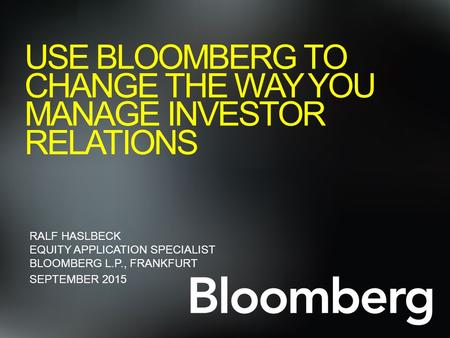 USE BLOOMBERG TO CHANGE THE WAY YOU MANAGE INVESTOR RELATIONS RALF HASLBECK EQUITY APPLICATION SPECIALIST BLOOMBERG L.P., FRANKFURT SEPTEMBER 2015.