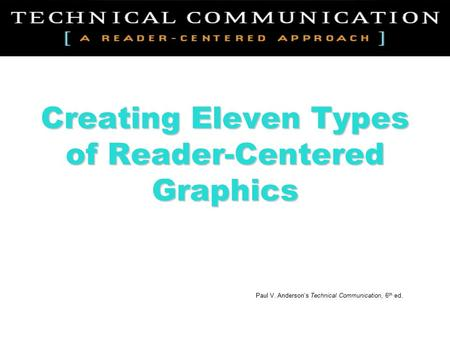 Creating Eleven Types of Reader-Centered Graphics Paul V. Anderson's Technical Communication, 6 th ed.
