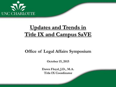 Updates and Trends in Title IX and Campus SaVE Updates and Trends in Title IX and Campus SaVE Office of Legal Affairs Symposium October 15, 2015 Dawn Floyd,