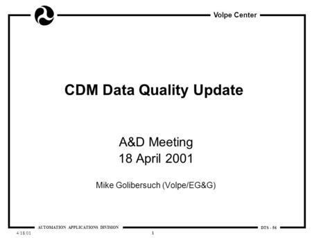 Volpe Center AUTOMATION APPLICATIONS DIVISION DTS - 56 4/18/01 1 CDM Data Quality Update A&D Meeting 18 April 2001 Mike Golibersuch (Volpe/EG&G)