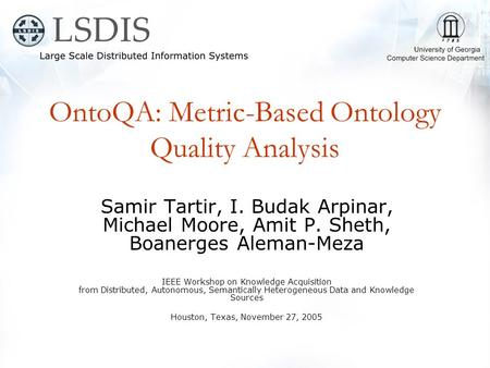 OntoQA: Metric-Based Ontology Quality Analysis Samir Tartir, I. Budak Arpinar, Michael Moore, Amit P. Sheth, Boanerges Aleman-Meza IEEE Workshop on Knowledge.
