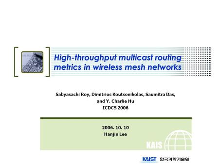 KAIS T High-throughput multicast routing metrics in wireless mesh networks Sabyasachi Roy, Dimitrios Koutsonikolas, Saumitra Das, and Y. Charlie Hu ICDCS.