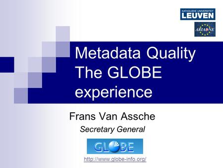 Metadata Quality The GLOBE experience Frans Van Assche Secretary General