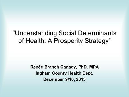 """Understanding Social Determinants of Health: A Prosperity Strategy"" Renée Branch Canady, PhD, MPA Ingham County Health Dept. December 9/10, 2013."