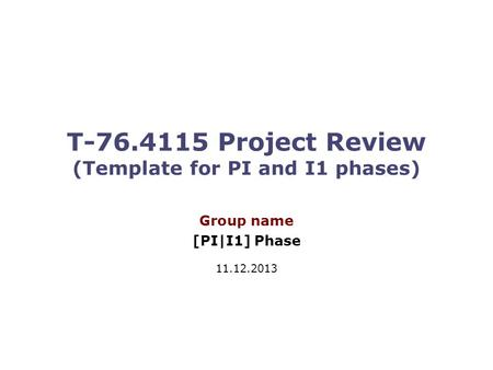 T-76.4115 Project Review (Template for PI and I1 phases) Group name [PI|I1] Phase 11.12.2013.