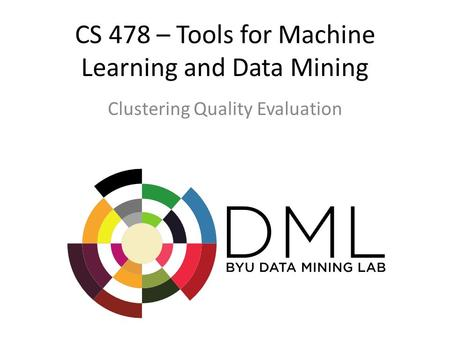 CS 478 – Tools for Machine Learning and Data Mining Clustering Quality Evaluation.