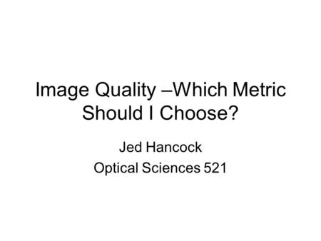 Image Quality –Which Metric Should I Choose? Jed Hancock Optical Sciences 521.