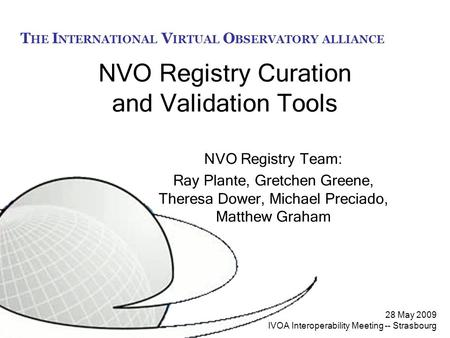 T HE I NTERNATIONAL V IRTUAL O BSERVATORY ALLIANCE 28 May 2009 IVOA Interoperability Meeting -- Strasbourg NVO Registry Curation and Validation Tools NVO.